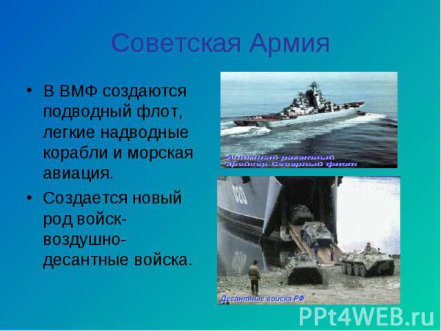 В ВМФ создаются подводный флот, легкие надводные корабли и морская авиация. В ВМФ создаются подводный флот, легкие надводные корабли и морская авиация. Создается новый род войск- воздушно- десантные войска.