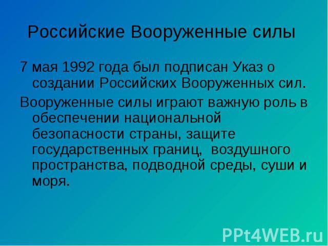 7 мая 1992 года был подписан Указ о создании Российских Вооруженных сил. 7 мая 1992 года был подписан Указ о создании Российских Вооруженных сил. Вооруженные силы играют важную роль в обеспечении национальной безопасности страны, защите государствен…