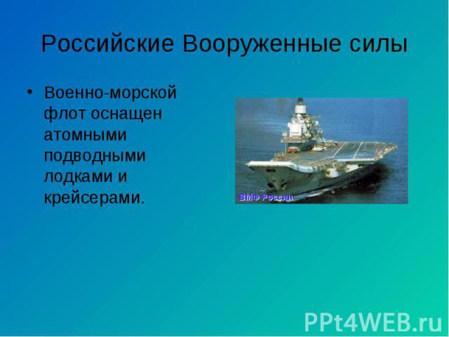 Военно-морской флот оснащен атомными подводными лодками и крейсерами. Военно-морской флот оснащен атомными подводными лодками и крейсерами.