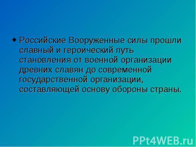Российские Вооруженные силы прошли славный и героический путь становления от военной организации древних славян до современной государственной организации, составляющей основу обороны страны. Российские Вооруженные силы прошли славный и героический …