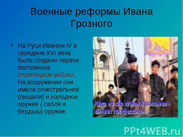 На Руси Иваном IV в середине XVI века было создано первое постоянное стрелецкое войско. На вооружении они имели огнестрельное (пищали) и холодное оружие ( сабля и бердыш) оружие.