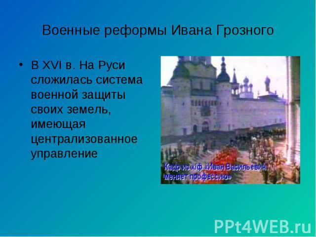 В XVI в. На Руси сложилась система военной защиты своих земель, имеющая централизованное управление В XVI в. На Руси сложилась система военной защиты своих земель, имеющая централизованное управление
