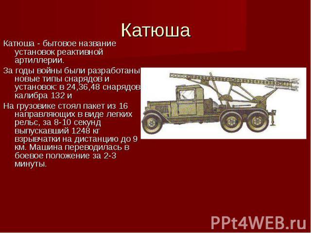 Катюша - бытовое название установок реактивной артиллерии. Катюша - бытовое название установок реактивной артиллерии. За годы войны были разработаны новые типы снарядов и установок: в 24,36,48 снарядов калибра 132 и На грузовике стоял пакет из 16 на…