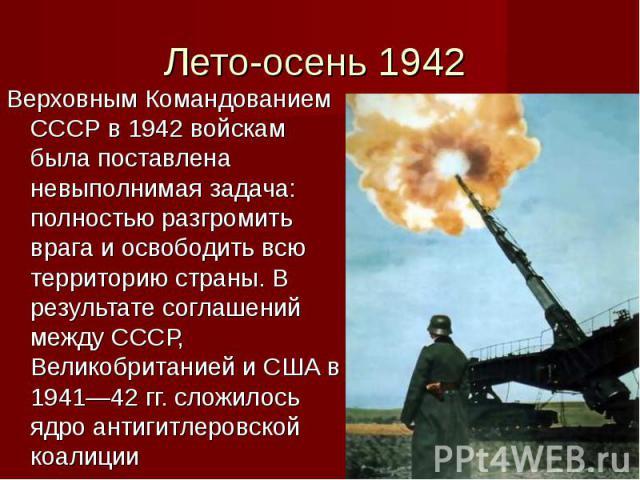 Верховным Командованием СССР в 1942 войскам была поставлена невыполнимая задача: полностью разгромить врага и освободить всю территорию страны. В результате соглашений между СССР, Великобританией и США в 1941—42 гг. сложилось ядро антигитлеровской к…