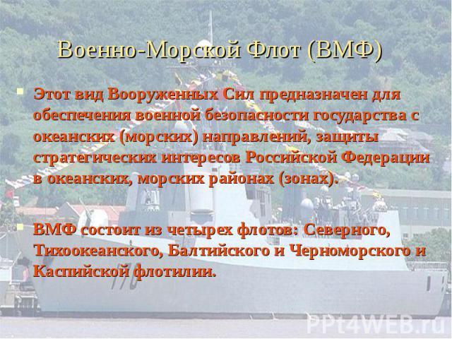 Этот вид Вооруженных Сил предназначен для обеспечения военной безопасности государства с океанских (морских) направлений, защиты стратегических интересов Российской Федерации в океанских, морских районах (зонах). Этот вид Вооруженных Сил предназначе…