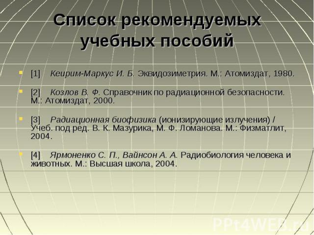[1] Кеирим-Маркус И. Б. Эквидозиметрия. М.: Атомиздат, 1980. [1] Кеирим-Маркус И. Б. Эквидозиметрия. М.: Атомиздат, 1980. [2] Козлов В. Ф. Справочник по радиационной безопасности. М.: Атомиздат, 2000. [3] Радиационная биофизика (ионизирующие излучен…