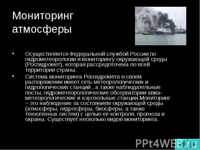 Осуществляется Федеральной службой России по гидрометеорологии и мониторингу окружающей среды (Росгидромет), которая рассредоточена по всей территории страны. Система мониторинга Росгидромета в своем распоряжении имеет сеть метеорологических и гидро…