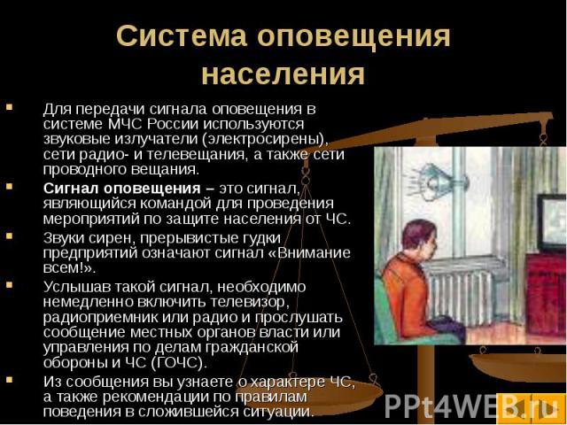 Для передачи сигнала оповещения в системе МЧС России используются звуковые излучатели (электросирены), сети радио- и телевещания, а также сети проводного вещания. Для передачи сигнала оповещения в системе МЧС России используются звуковые излучатели …
