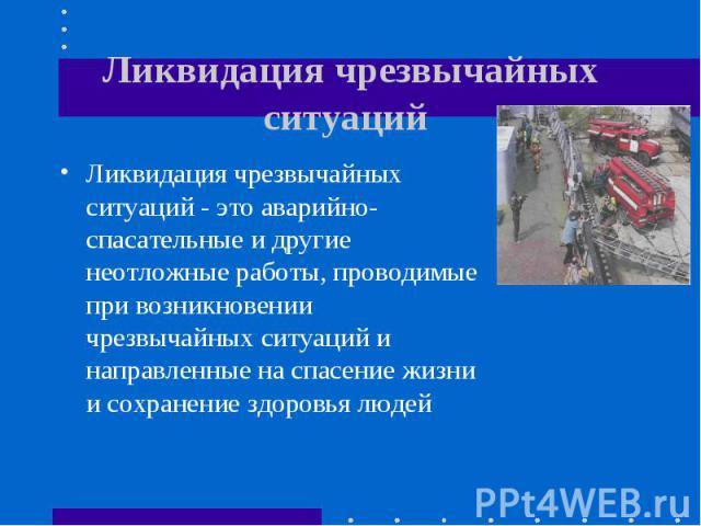 Ликвидация чрезвычайных ситуаций - это аварийно-спасательные и другие неотложные работы, проводимые при возникновении чрезвычайных ситуаций и направленные на спасение жизни и сохранение здоровья людей Ликвидация чрезвычайных ситуаций - это аварийно-…