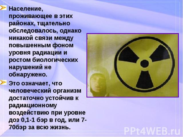 Население, проживающее в этих районах, тщательно обследовалось, однако никакой связи между повышенным фоном уровня радиации и ростом биологических нарушений не обнаружено. Население, проживающее в этих районах, тщательно обследовалось, однако никако…