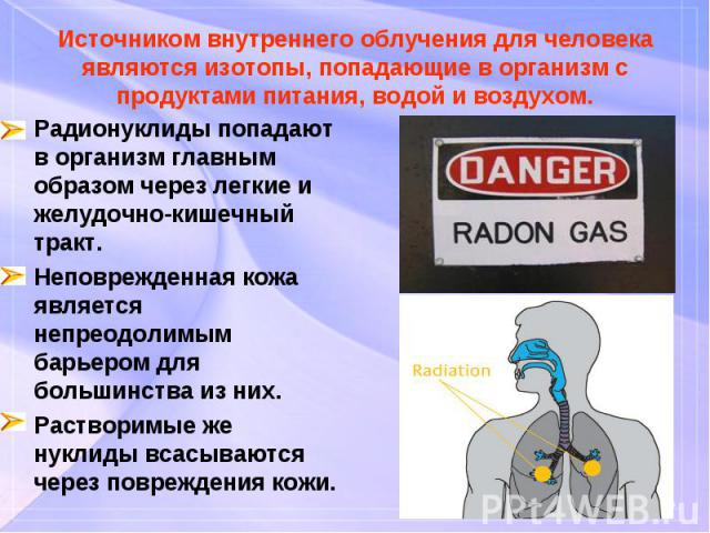 Радионуклиды попадают в организм главным образом через легкие и желудочно-кишечный тракт. Радионуклиды попадают в организм главным образом через легкие и желудочно-кишечный тракт. Неповрежденная кожа является непреодолимым барьером для большинства и…