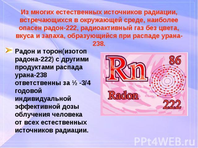 Радон и торон(изотоп радона-222) с другими продуктами распада урана-238 ответственны за ½ -3/4 годовой индивидуальной эффективной дозы облучения человека от всех естественных источников радиации. Радон и торон(изотоп радона-222) с другими продуктами…