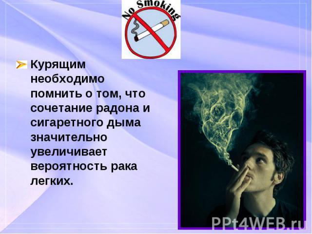 Курящим необходимо помнить о том, что сочетание радона и сигаретного дыма значительно увеличивает вероятность рака легких. Курящим необходимо помнить о том, что сочетание радона и сигаретного дыма значительно увеличивает вероятность рака легких.