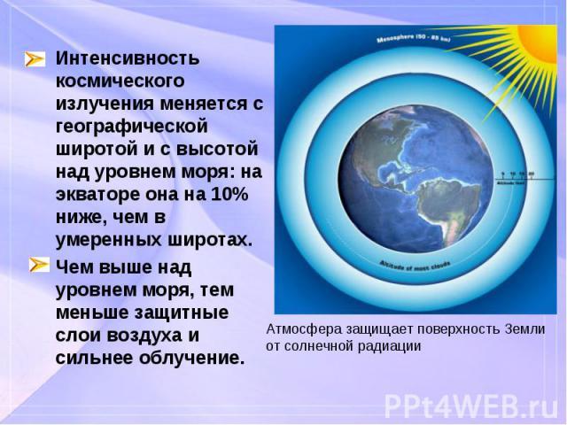 Интенсивность космического излучения меняется с географической широтой и с высотой над уровнем моря: на экваторе она на 10% ниже, чем в умеренных широтах. Интенсивность космического излучения меняется с географической широтой и с высотой над уровнем…