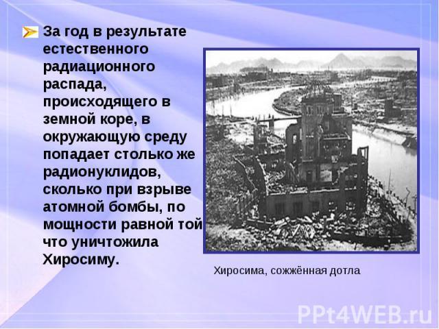 За год в результате естественного радиационного распада, происходящего в земной коре, в окружающую среду попадает столько же радионуклидов, сколько при взрыве атомной бомбы, по мощности равной той, что уничтожила Хиросиму. За год в результате естест…