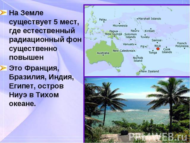 На Земле существует 5 мест, где естественный радиационный фон существенно повышен На Земле существует 5 мест, где естественный радиационный фон существенно повышен Это Франция, Бразилия, Индия, Египет, остров Ниуэ в Тихом океане.