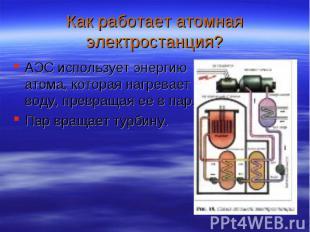 АЭС использует энергию атома, которая нагревает воду, превращая ее в пар. АЭС ис