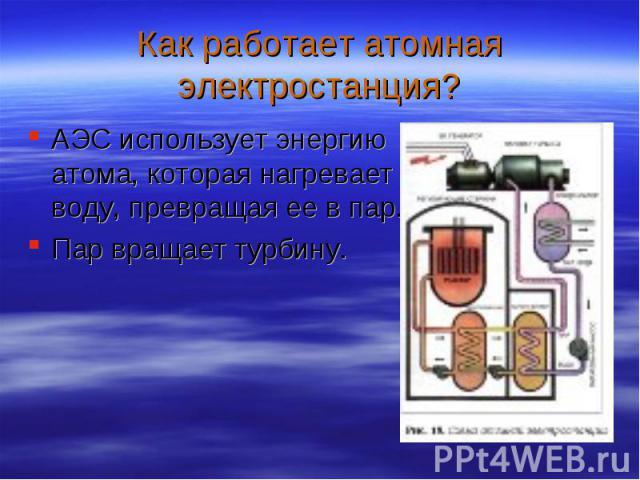 АЭС использует энергию атома, которая нагревает воду, превращая ее в пар. АЭС использует энергию атома, которая нагревает воду, превращая ее в пар. Пар вращает турбину.