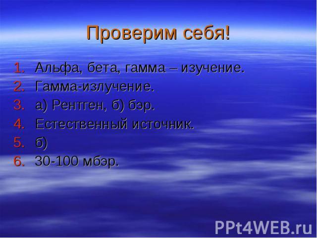 Альфа, бета, гамма – изучение. Альфа, бета, гамма – изучение. Гамма-излучение. а) Рентген, б) бэр. Естественный источник. б) 30-100 мбэр.