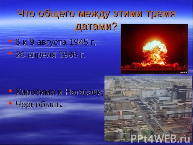 6 и 9 августа 1945 г, 6 и 9 августа 1945 г, 26 апреля 1986 г. Хиросима и Нагасаки, Чернобыль.