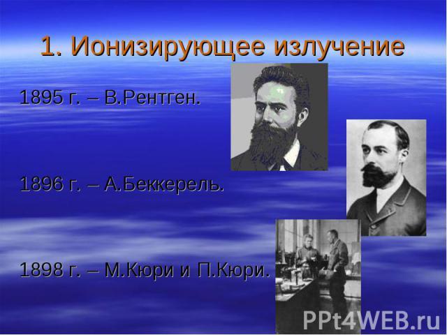 1895 г. – В.Рентген. 1895 г. – В.Рентген. 1896 г. – А.Беккерель. 1898 г. – М.Кюри и П.Кюри.