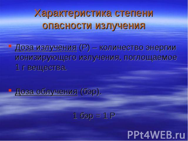 Доза излучения (Р) – количество энергии ионизирующего излучения, поглощаемое 1 г вещества. Доза излучения (Р) – количество энергии ионизирующего излучения, поглощаемое 1 г вещества. Доза облучения (бэр). 1 бэр = 1 Р