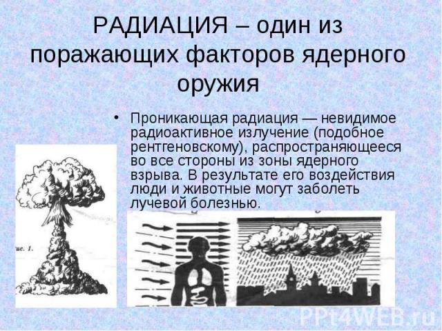 Проникающая радиация — невидимое радиоактивное излучение (подобное рентгеновскому), распространяющееся во все стороны из зоны ядерного взрыва. В результате его воздействия люди и животные могут заболеть лучевой болезнью. Проникающая радиация — невид…