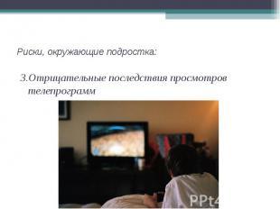 3.Отрицательные последствия просмотров телепрограмм 3.Отрицательные последствия