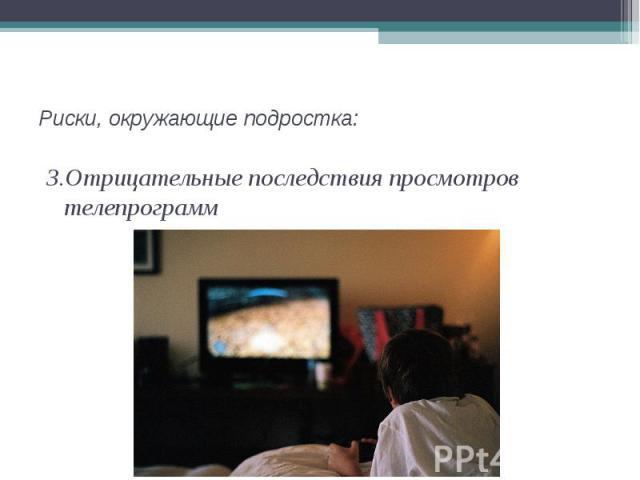 3.Отрицательные последствия просмотров телепрограмм 3.Отрицательные последствия просмотров телепрограмм