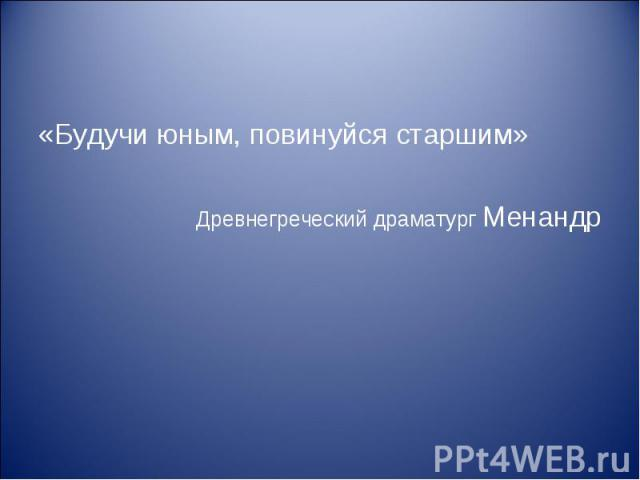 «Будучи юным, повинуйся старшим» «Будучи юным, повинуйся старшим» Древнегреческий драматург Менандр