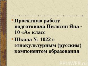 Проектную работу подготовила Пилосян Яна - 10 «А» класс Проектную работу подгото