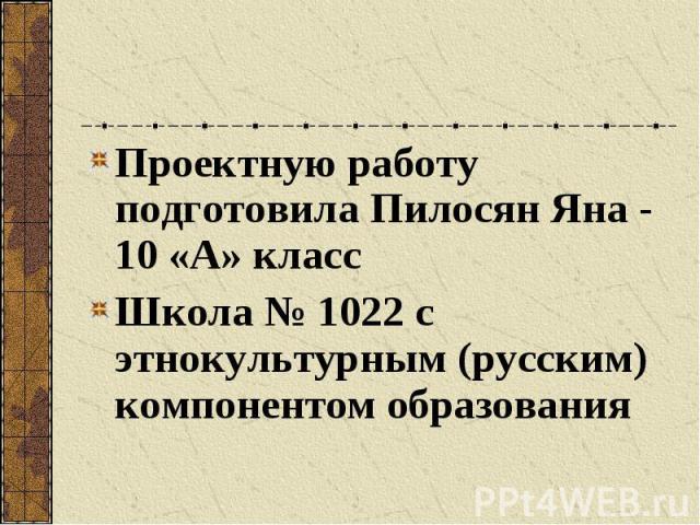 Проектную работу подготовила Пилосян Яна - 10 «А» класс Проектную работу подготовила Пилосян Яна - 10 «А» класс Школа № 1022 с этнокультурным (русским) компонентом образования