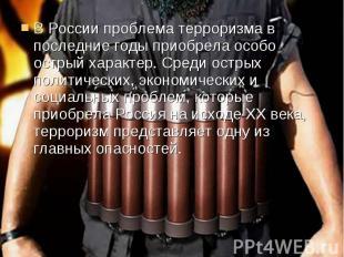 В России проблема терроризма в последние годы приобрела особо острый характер. С