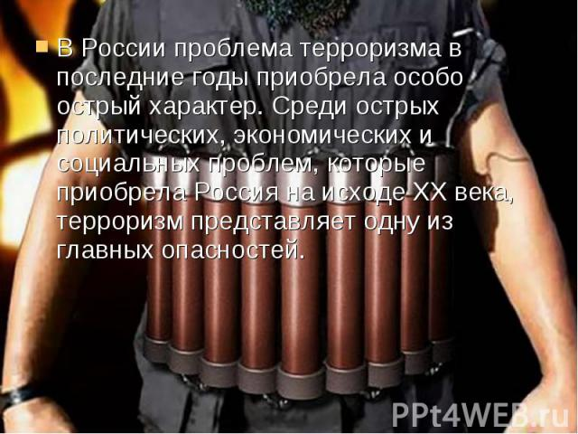 В России проблема терроризма в последние годы приобрела особо острый характер. Среди острых политических, экономических и социальных проблем, которые приобрела Россия на исходе ХХ века, терроризм представляет одну из главных опасностей. В России про…
