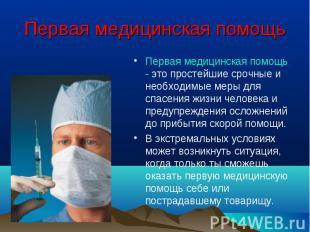 Первая медицинская помощь - это простейшие срочные и необходимые меры для спасен