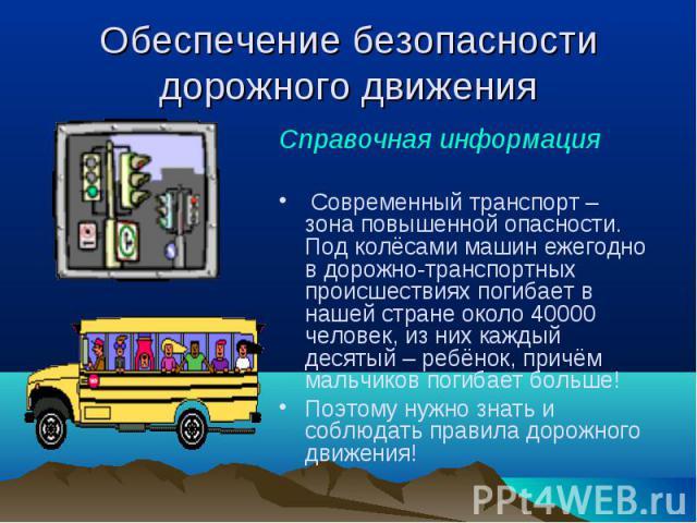 Справочная информация Справочная информация Современный транспорт – зона повышенной опасности. Под колёсами машин ежегодно в дорожно-транспортных происшествиях погибает в нашей стране около 40000 человек, из них каждый десятый – ребёнок, причём маль…