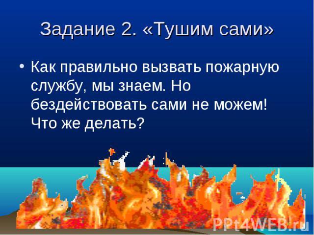 Как правильно вызвать пожарную службу, мы знаем. Но бездействовать сами не можем! Что же делать? Как правильно вызвать пожарную службу, мы знаем. Но бездействовать сами не можем! Что же делать?