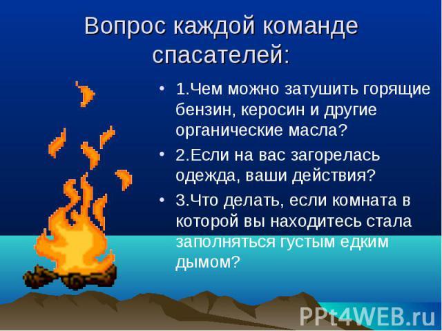1.Чем можно затушить горящие бензин, керосин и другие органические масла? 1.Чем можно затушить горящие бензин, керосин и другие органические масла? 2.Если на вас загорелась одежда, ваши действия? 3.Что делать, если комната в которой вы находитесь ст…