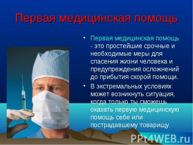 Первая медицинская помощь - это простейшие срочные и необходимые меры для спасения жизни человека и предупреждения осложнений до прибытия скорой помощи. Первая медицинская помощь - это простейшие срочные и необходимые меры для спасения жизни человек…