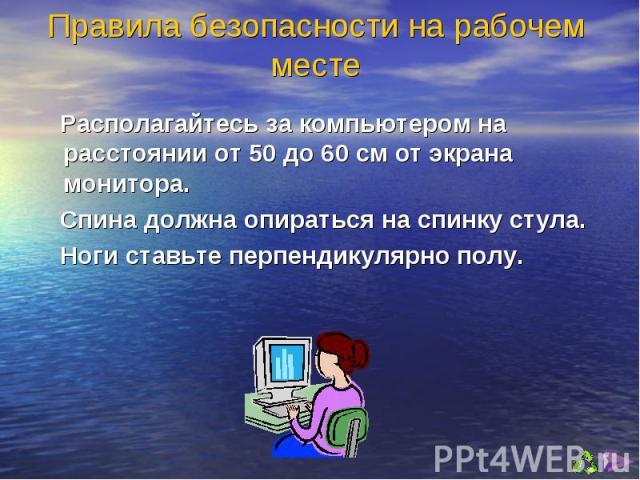 Располагайтесь за компьютером на расстоянии от 50 до 60 см от экрана монитора. Располагайтесь за компьютером на расстоянии от 50 до 60 см от экрана монитора. Спина должна опираться на спинку стула. Ноги ставьте перпендикулярно полу.