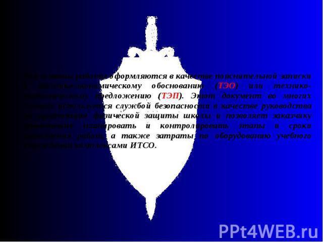 Результаты работы оформляются в качестве пояснительной записки к технико-экономическому обоснованию (ТЭО) или технико-экономическому предложению (ТЭП). Этот документ во многих случаях используется службой безопасности в качестве руководства по орган…