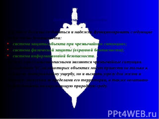 Подсистемы безопасности Для этого должны создаваться и надежно функционировать следующие подсистемы безопасности: система защиты объекта при чрезвычайных ситуациях; система физической защиты (охранной безопасности); система информацион…