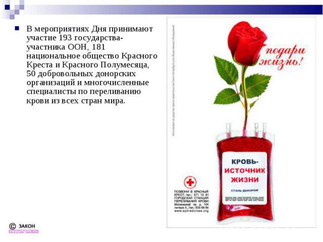В мероприятиях Дня принимают участие 193 государства-участника ООН, 181 национальное общество Красного Креста и Красного Полумесяца, 50 добровольных донорских организаций и многочисленные специалисты по переливанию крови из всех стран мира. В меропр…