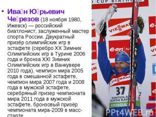 Ива н Ю рьевич Че резов (18 ноября 1980, Ижевск)— российский биатлонист, з
