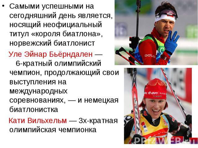 Самыми успешными на сегодняшний день является, носящий неофициальный титул «короля биатлона», норвежский биатлонист Самыми успешными на сегодняшний день является, носящий неофициальный титул «короля биатлона», норвежский биатлонист Уле Эйнар Бьёрнда…