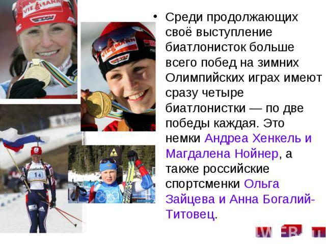 Среди продолжающих своё выступление биатлонисток больше всего побед на зимних Олимпийских играх имеют сразу четыре биатлонистки— по две победы каждая. Это немки Андреа Хенкель и Магдалена Нойнер, а также российские спортсменки Ольга Зайцева и …
