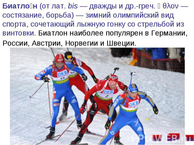 Биатло н (от лат.bis— дважды и др.-греч. ἆθλον— состязание, борьба)— зимний олимпийский вид спорта, сочетающий лыжную гонку со стрельбой из винтовки. Биатлон наиболее популярен в Германии, России, Австрии, Норвегии и Швеции. …