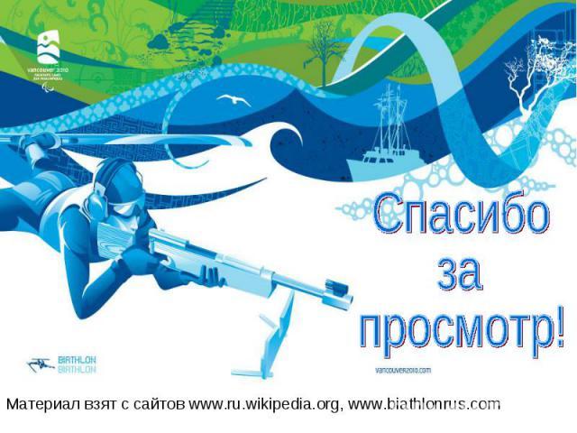 Материал взят с сайтов www.ru.wikipedia.org, www.biathlonrus.com Материал взят с сайтов www.ru.wikipedia.org, www.biathlonrus.com