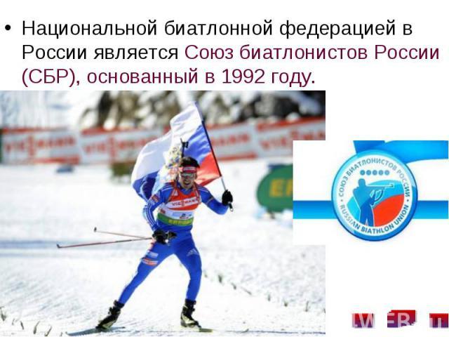 Национальной биатлонной федерацией в России является Союз биатлонистов России (СБР), основанный в 1992 году. Национальной биатлонной федерацией в России является Союз биатлонистов России (СБР), основанный в 1992 году.