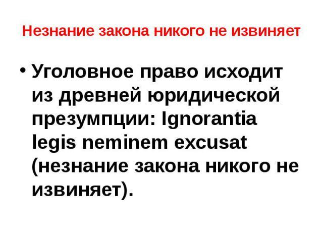 Незнание закона никого не извиняет Уголовное право исходит из древней юридической презумпции: Ignоrаntia lеgis nеminem ехсusat (незнание закона никого не извиняет).